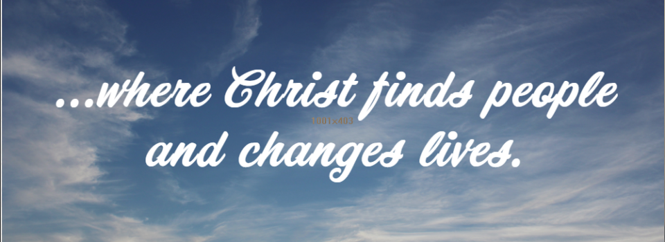 ...where Christ finds people and changes lives.